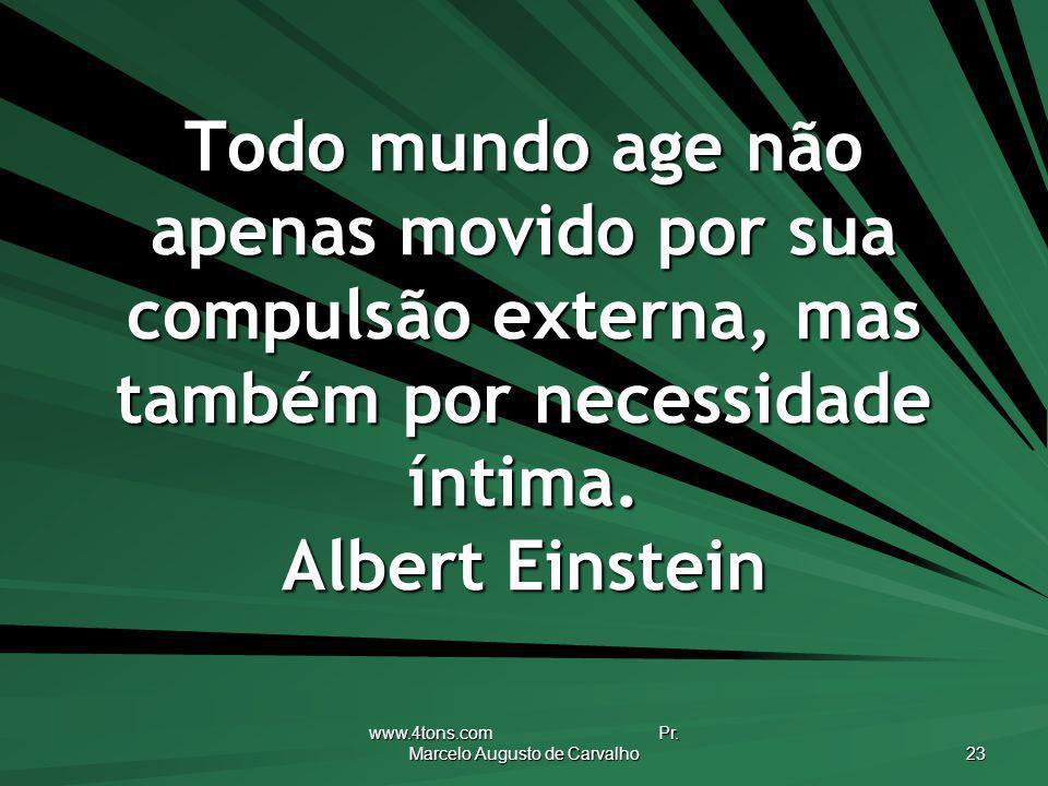 www.4tons.com Pr. Marcelo Augusto de Carvalho 23 Todo mundo age não apenas movido por sua compulsão externa, mas também por necessidade íntima. Albert