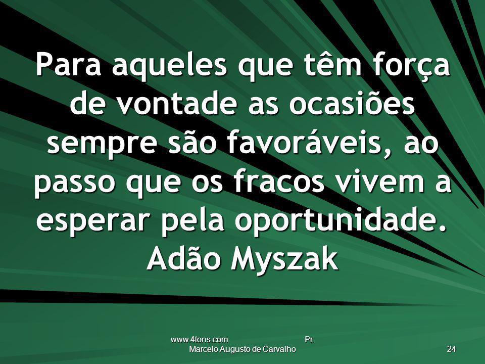 www.4tons.com Pr. Marcelo Augusto de Carvalho 24 Para aqueles que têm força de vontade as ocasiões sempre são favoráveis, ao passo que os fracos vivem