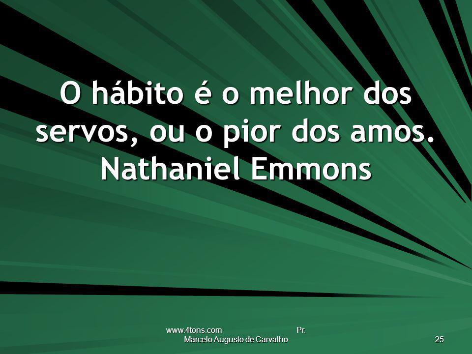 www.4tons.com Pr. Marcelo Augusto de Carvalho 25 O hábito é o melhor dos servos, ou o pior dos amos. Nathaniel Emmons