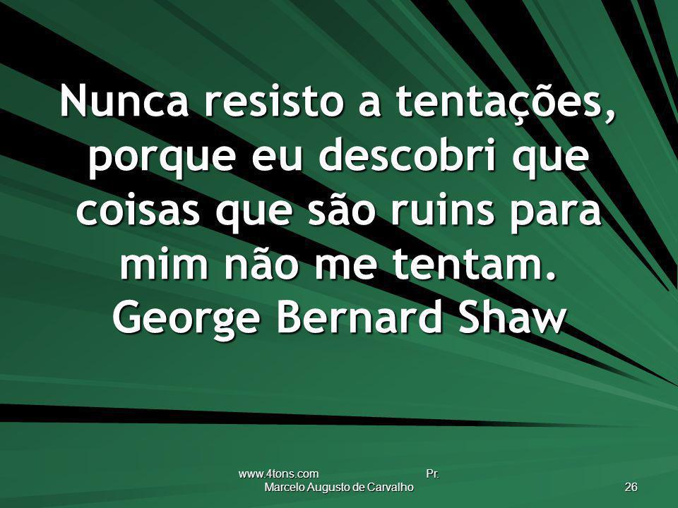 www.4tons.com Pr. Marcelo Augusto de Carvalho 26 Nunca resisto a tentações, porque eu descobri que coisas que são ruins para mim não me tentam. George