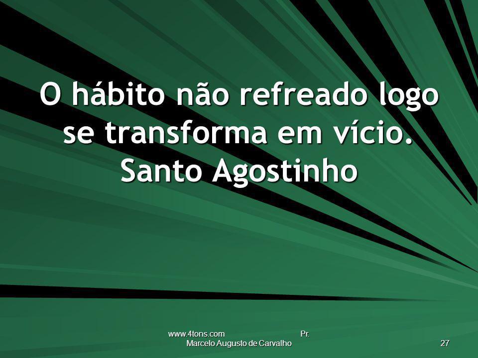 www.4tons.com Pr. Marcelo Augusto de Carvalho 27 O hábito não refreado logo se transforma em vício. Santo Agostinho