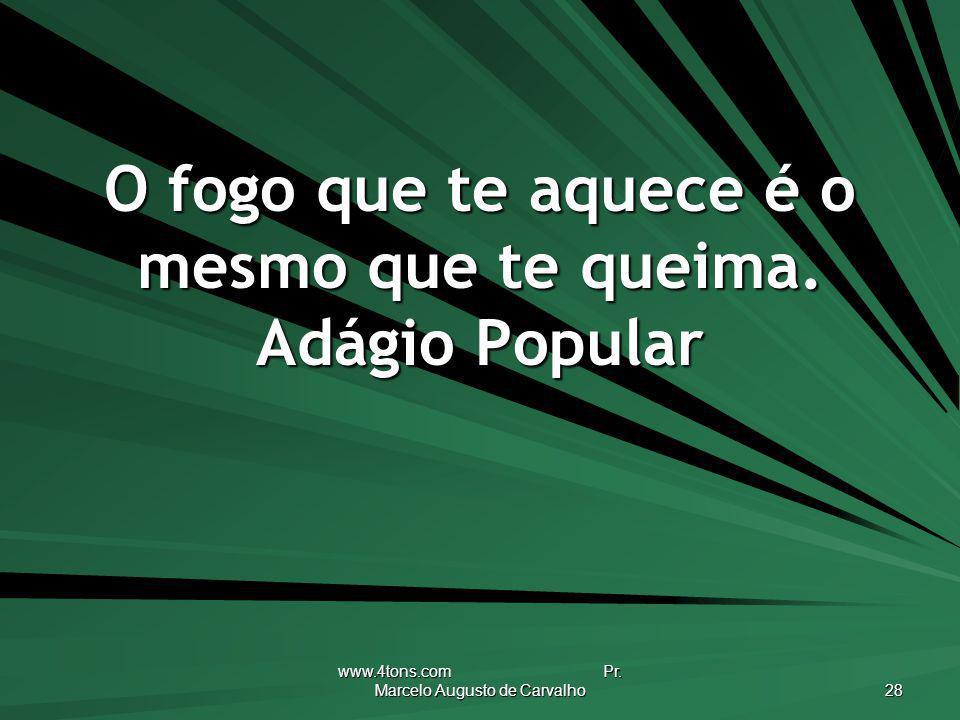 www.4tons.com Pr. Marcelo Augusto de Carvalho 28 O fogo que te aquece é o mesmo que te queima. Adágio Popular