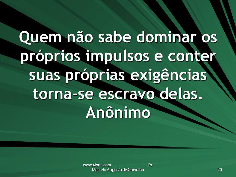 www.4tons.com Pr. Marcelo Augusto de Carvalho 29 Quem não sabe dominar os próprios impulsos e conter suas próprias exigências torna-se escravo delas.