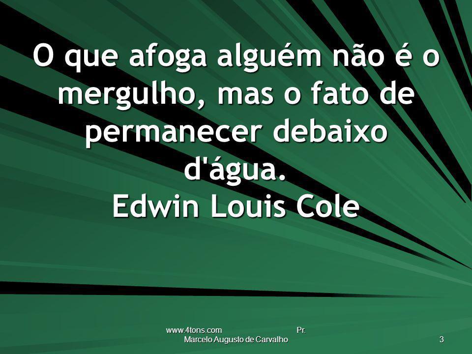 www.4tons.com Pr. Marcelo Augusto de Carvalho 3 O que afoga alguém não é o mergulho, mas o fato de permanecer debaixo d'água. Edwin Louis Cole