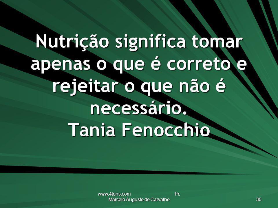 www.4tons.com Pr. Marcelo Augusto de Carvalho 30 Nutrição significa tomar apenas o que é correto e rejeitar o que não é necessário. Tania Fenocchio