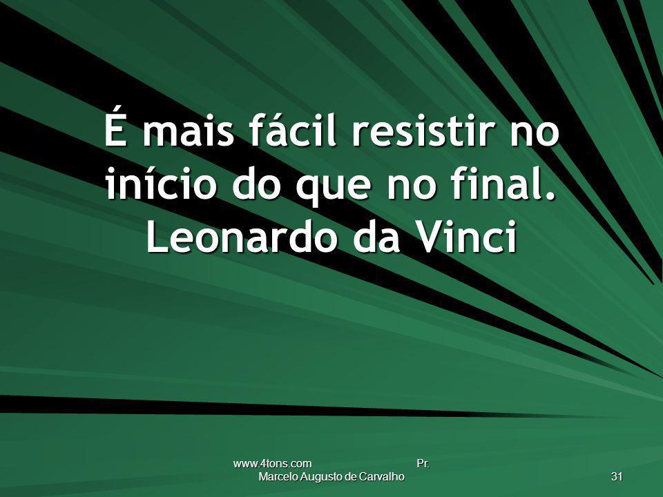www.4tons.com Pr. Marcelo Augusto de Carvalho 31 É mais fácil resistir no início do que no final. Leonardo da Vinci