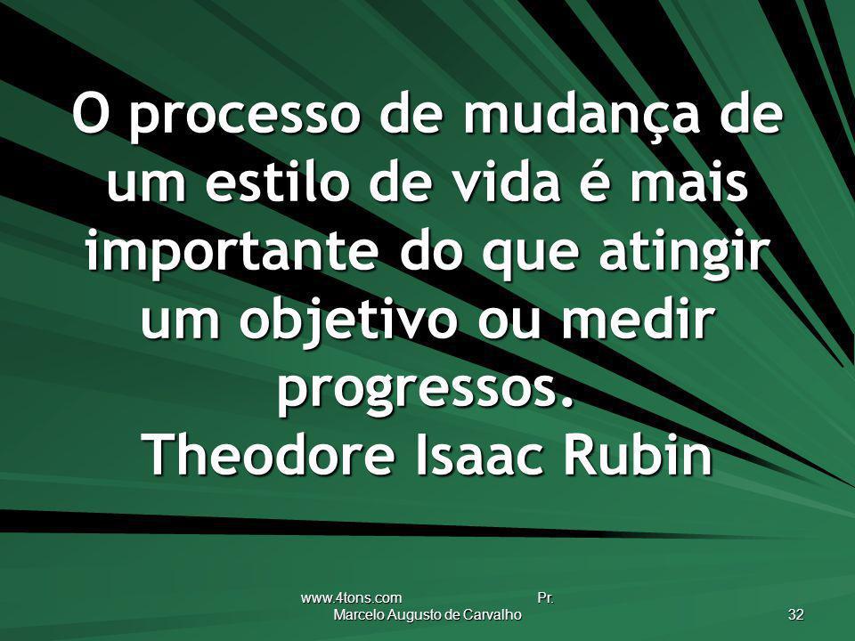 www.4tons.com Pr. Marcelo Augusto de Carvalho 32 O processo de mudança de um estilo de vida é mais importante do que atingir um objetivo ou medir prog