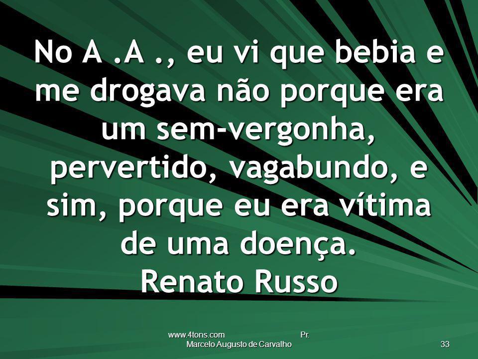 www.4tons.com Pr. Marcelo Augusto de Carvalho 33 No A.A., eu vi que bebia e me drogava não porque era um sem-vergonha, pervertido, vagabundo, e sim, p