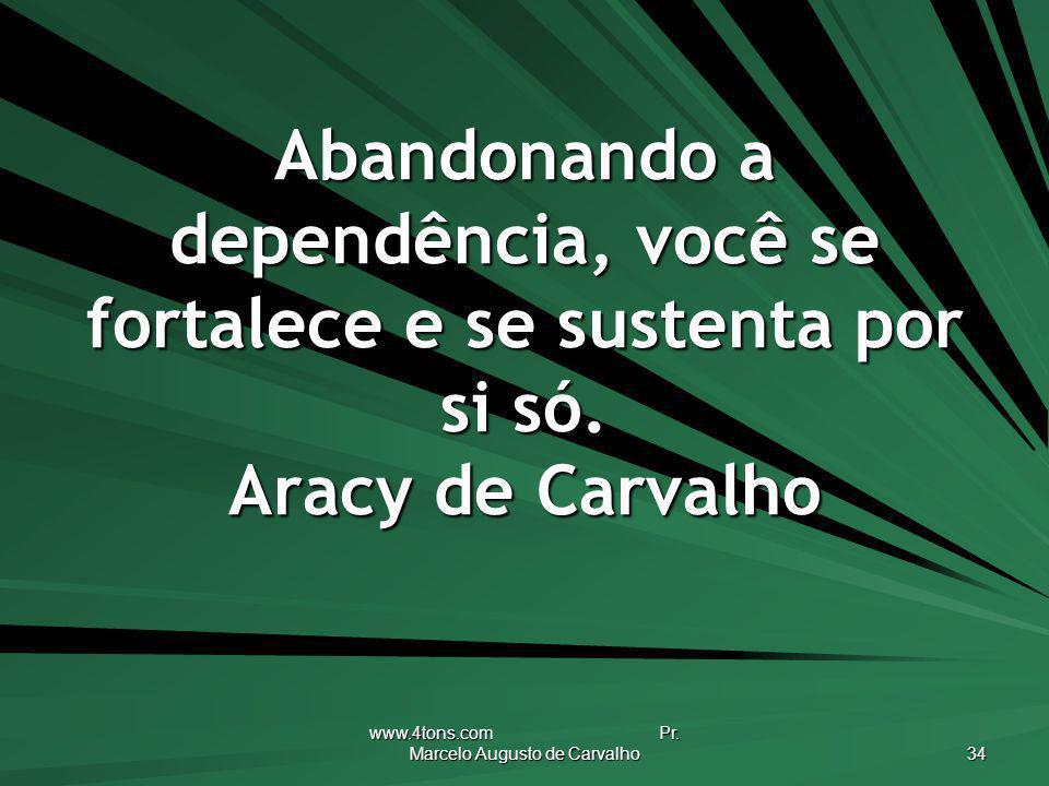 www.4tons.com Pr. Marcelo Augusto de Carvalho 34 Abandonando a dependência, você se fortalece e se sustenta por si só. Aracy de Carvalho