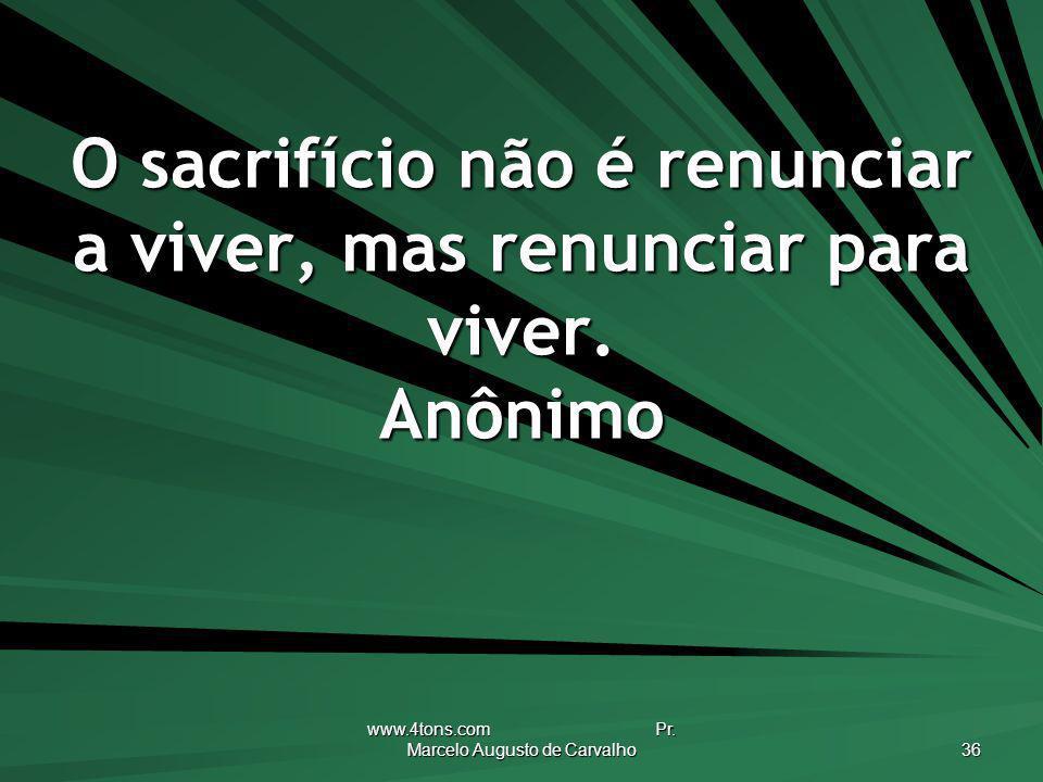 www.4tons.com Pr. Marcelo Augusto de Carvalho 36 O sacrifício não é renunciar a viver, mas renunciar para viver. Anônimo
