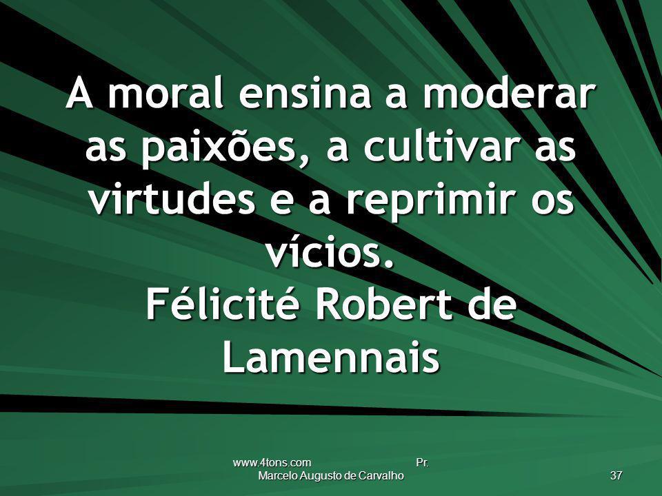 www.4tons.com Pr. Marcelo Augusto de Carvalho 37 A moral ensina a moderar as paixões, a cultivar as virtudes e a reprimir os vícios. Félicité Robert d