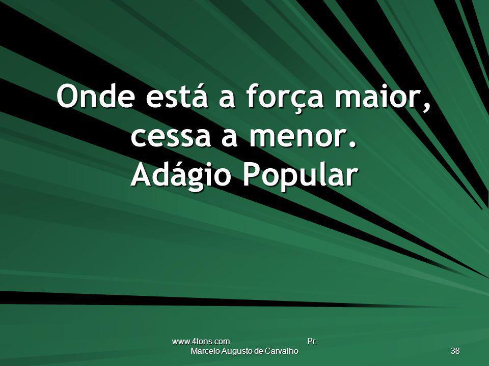 www.4tons.com Pr. Marcelo Augusto de Carvalho 38 Onde está a força maior, cessa a menor. Adágio Popular