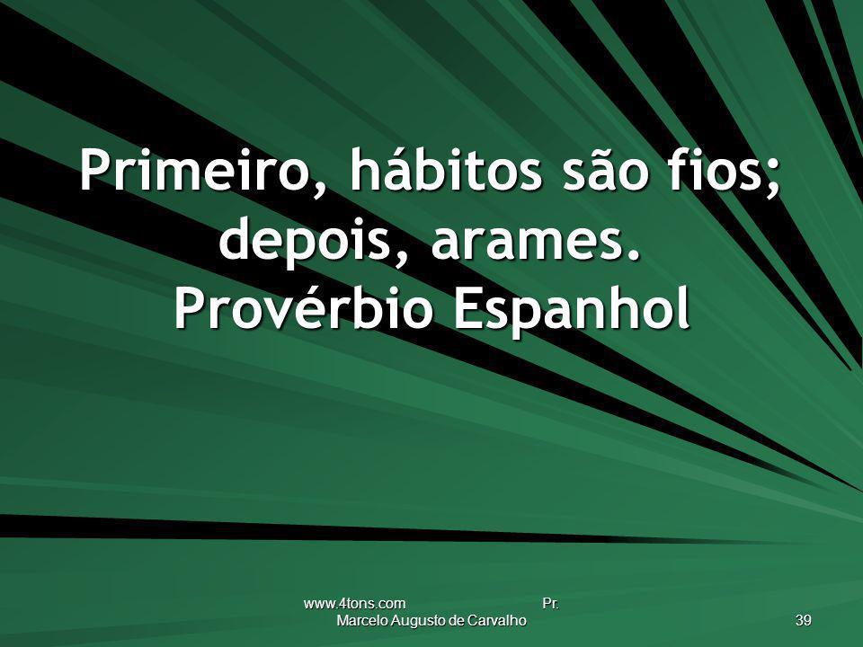 www.4tons.com Pr. Marcelo Augusto de Carvalho 39 Primeiro, hábitos são fios; depois, arames. Provérbio Espanhol