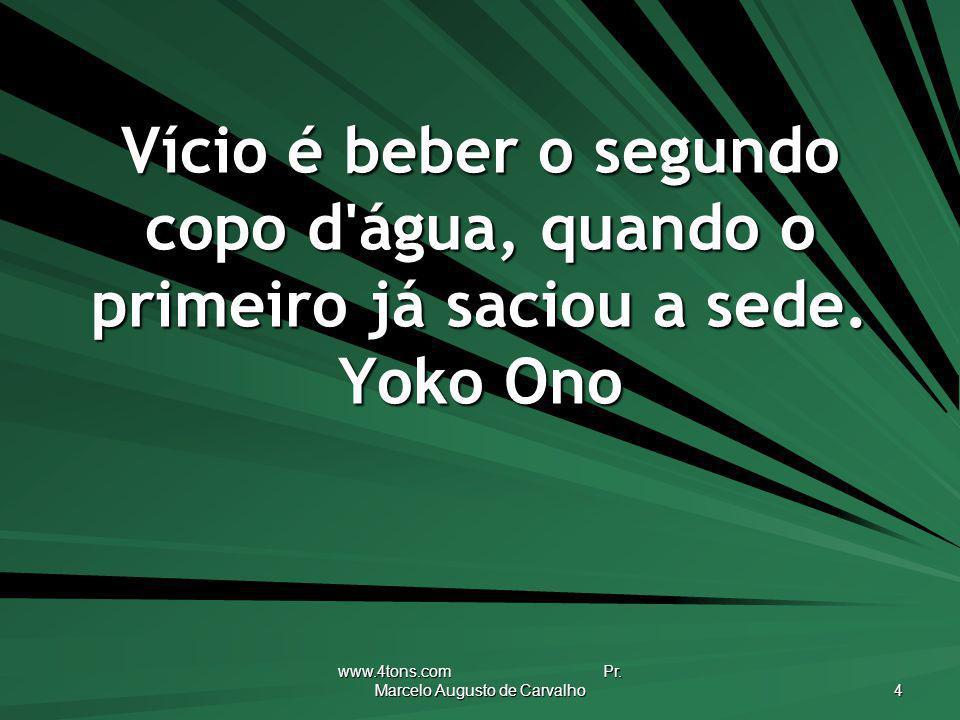 www.4tons.com Pr. Marcelo Augusto de Carvalho 4 Vício é beber o segundo copo d'água, quando o primeiro já saciou a sede. Yoko Ono