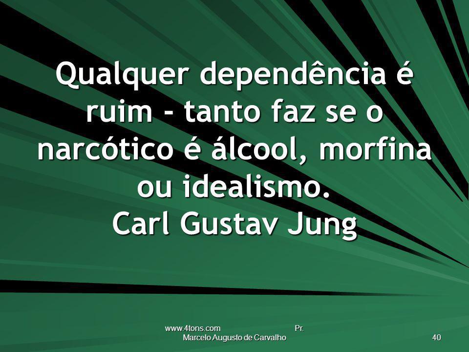www.4tons.com Pr. Marcelo Augusto de Carvalho 40 Qualquer dependência é ruim - tanto faz se o narcótico é álcool, morfina ou idealismo. Carl Gustav Ju