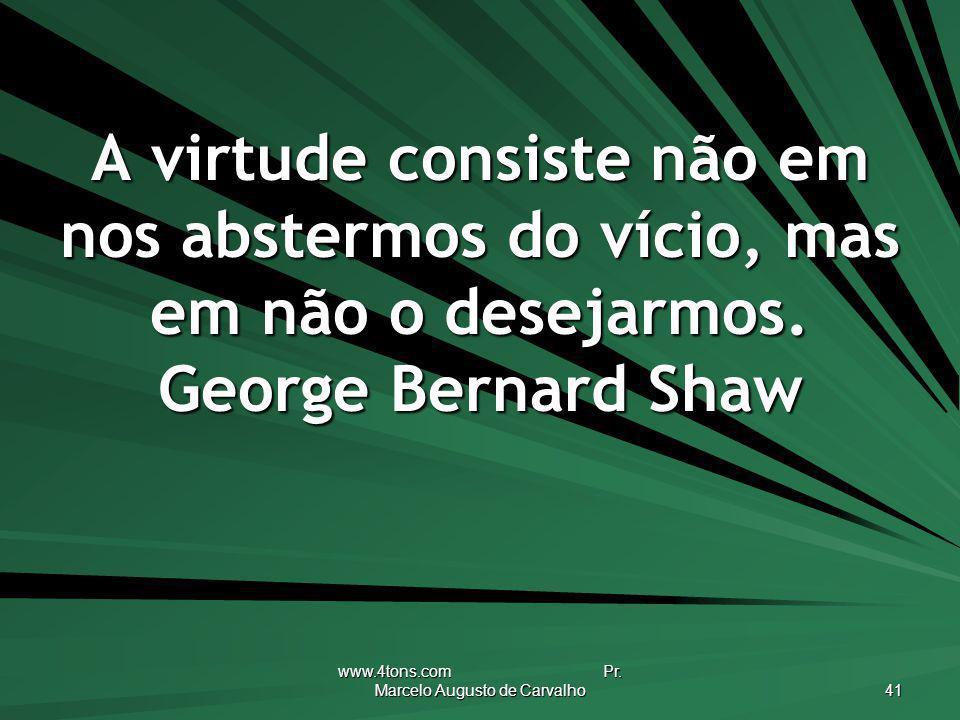 www.4tons.com Pr. Marcelo Augusto de Carvalho 41 A virtude consiste não em nos abstermos do vício, mas em não o desejarmos. George Bernard Shaw