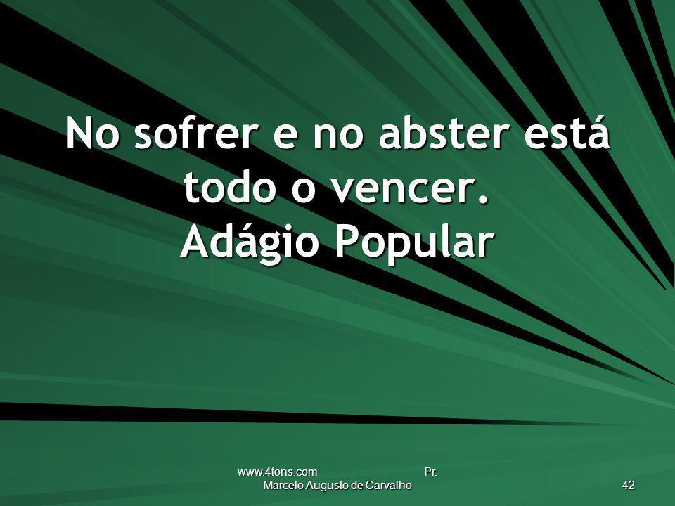 www.4tons.com Pr. Marcelo Augusto de Carvalho 42 No sofrer e no abster está todo o vencer. Adágio Popular