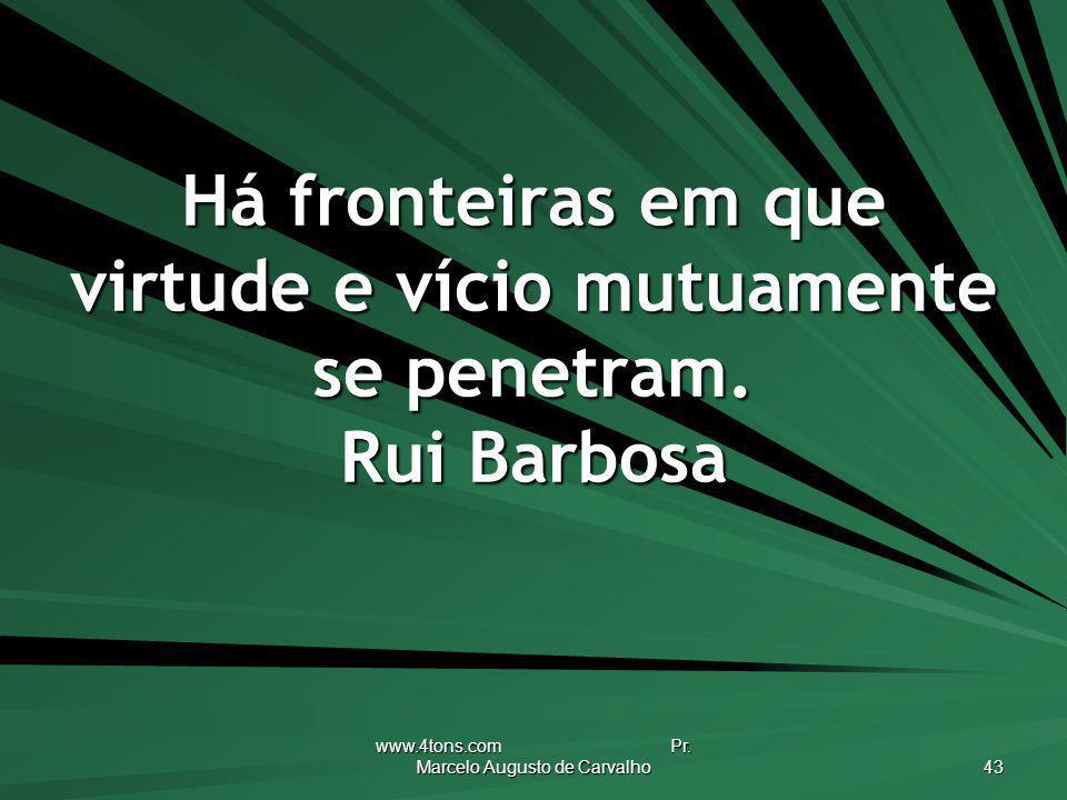 www.4tons.com Pr. Marcelo Augusto de Carvalho 43 Há fronteiras em que virtude e vício mutuamente se penetram. Rui Barbosa