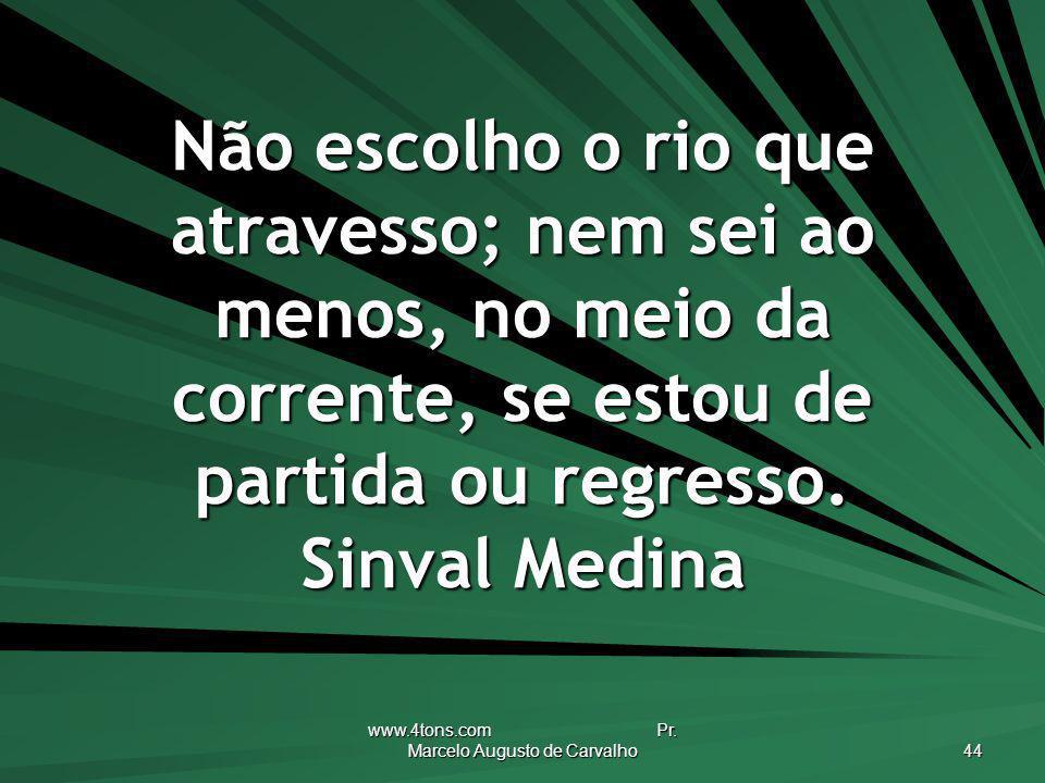www.4tons.com Pr. Marcelo Augusto de Carvalho 44 Não escolho o rio que atravesso; nem sei ao menos, no meio da corrente, se estou de partida ou regres