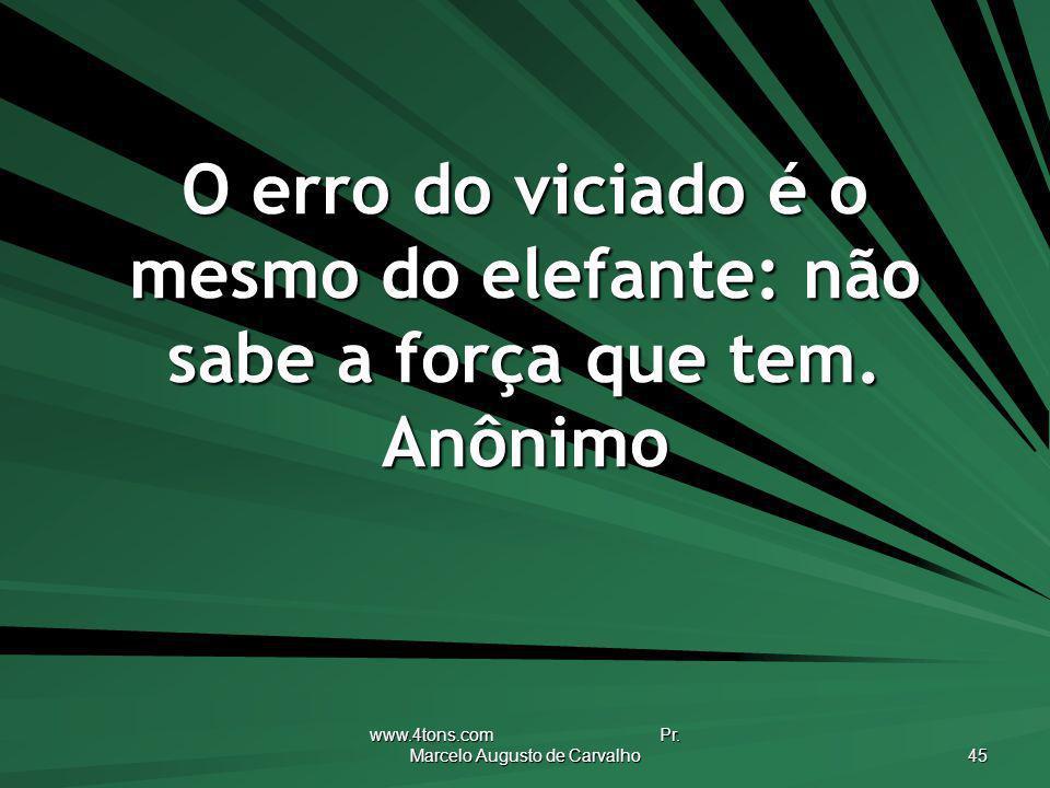 www.4tons.com Pr. Marcelo Augusto de Carvalho 45 O erro do viciado é o mesmo do elefante: não sabe a força que tem. Anônimo