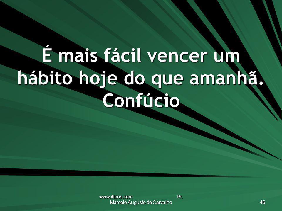 www.4tons.com Pr. Marcelo Augusto de Carvalho 46 É mais fácil vencer um hábito hoje do que amanhã. Confúcio