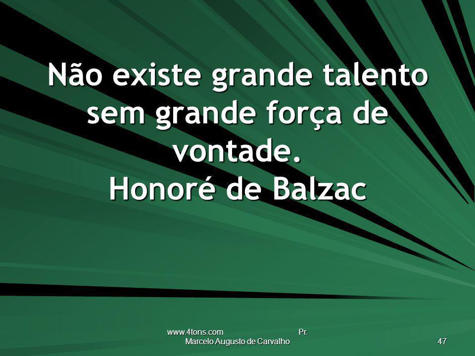www.4tons.com Pr. Marcelo Augusto de Carvalho 47 Não existe grande talento sem grande força de vontade. Honoré de Balzac
