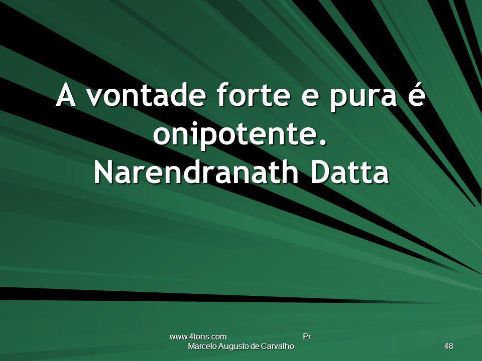 www.4tons.com Pr. Marcelo Augusto de Carvalho 48 A vontade forte e pura é onipotente. Narendranath Datta
