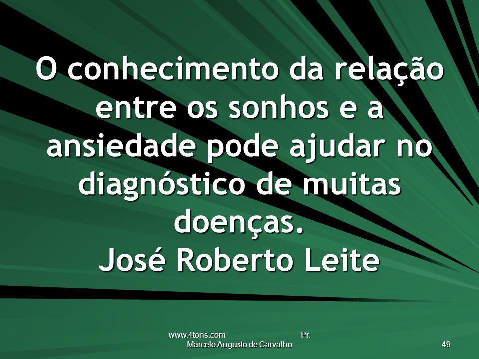 www.4tons.com Pr. Marcelo Augusto de Carvalho 49 O conhecimento da relação entre os sonhos e a ansiedade pode ajudar no diagnóstico de muitas doenças.