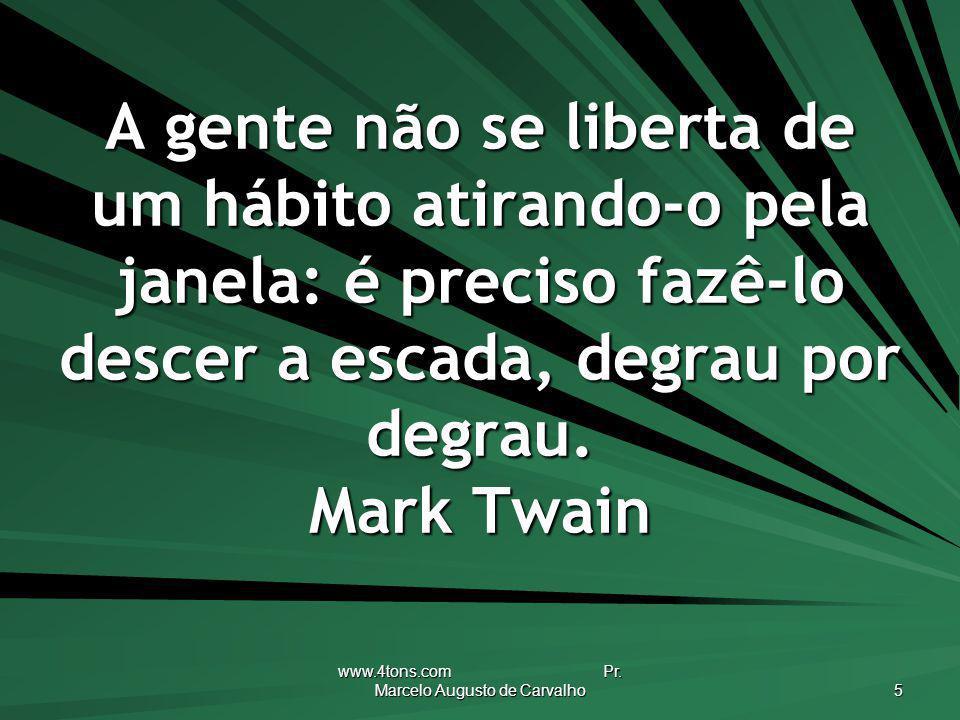 www.4tons.com Pr. Marcelo Augusto de Carvalho 5 A gente não se liberta de um hábito atirando-o pela janela: é preciso fazê-lo descer a escada, degrau