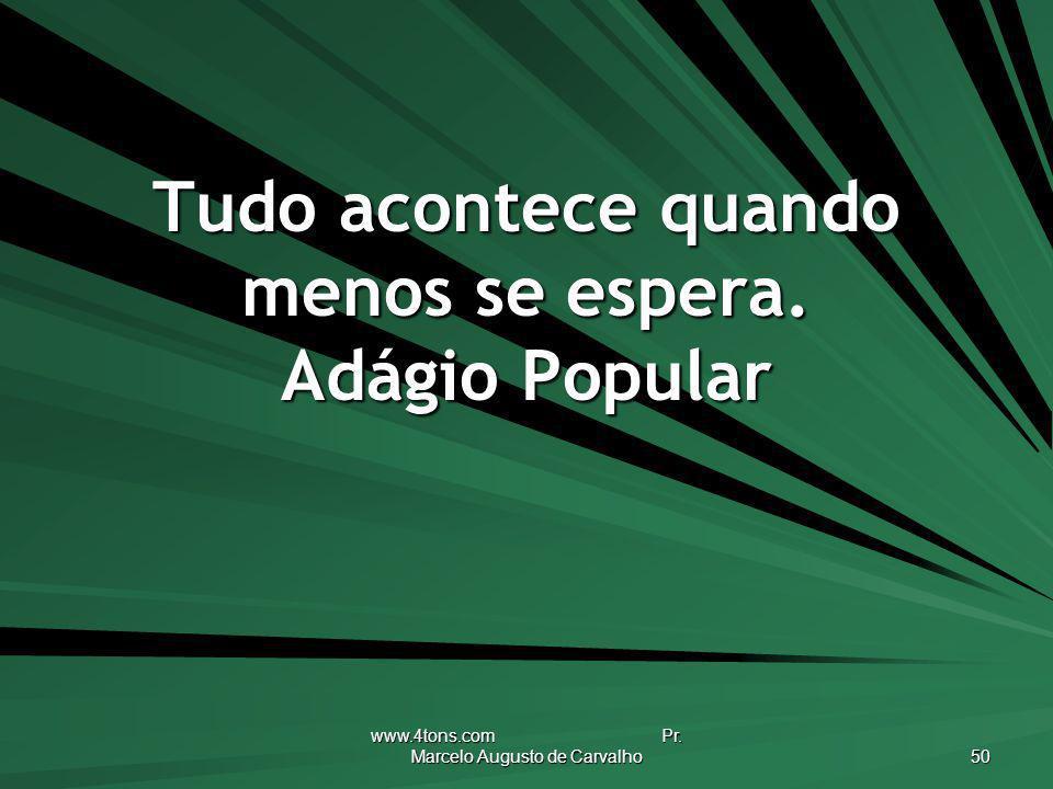 www.4tons.com Pr. Marcelo Augusto de Carvalho 50 Tudo acontece quando menos se espera. Adágio Popular