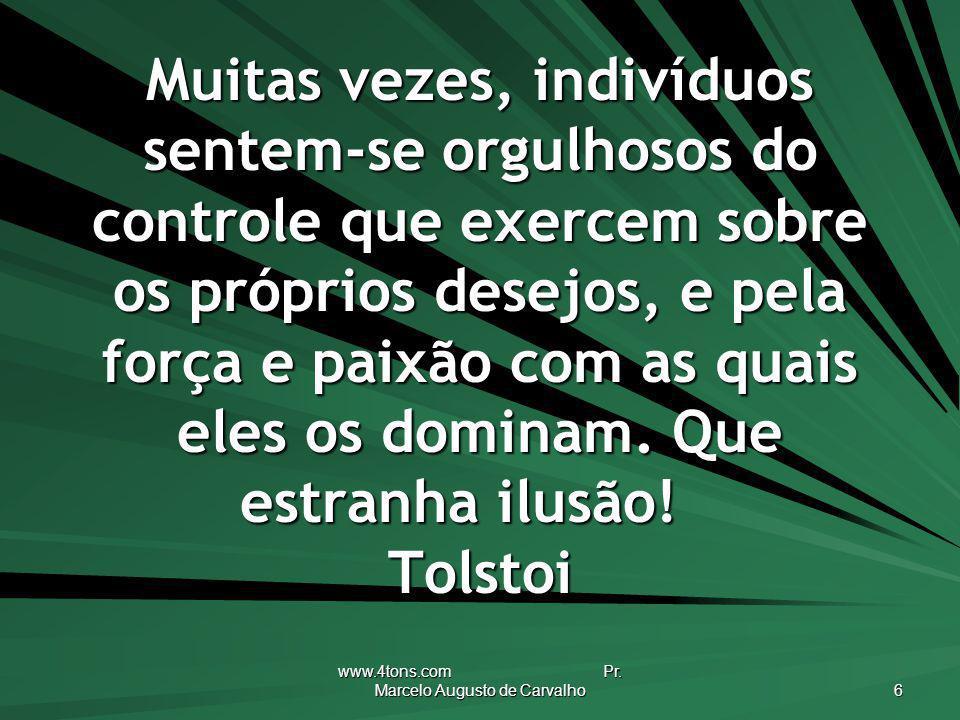 www.4tons.com Pr. Marcelo Augusto de Carvalho 6 Muitas vezes, indivíduos sentem-se orgulhosos do controle que exercem sobre os próprios desejos, e pel
