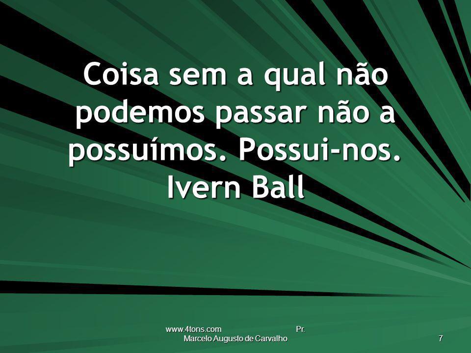 www.4tons.com Pr. Marcelo Augusto de Carvalho 7 Coisa sem a qual não podemos passar não a possuímos. Possui-nos. Ivern Ball