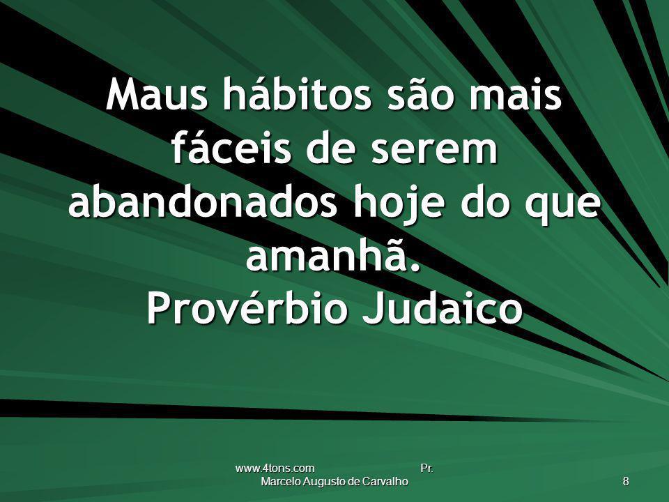 www.4tons.com Pr. Marcelo Augusto de Carvalho 8 Maus hábitos são mais fáceis de serem abandonados hoje do que amanhã. Provérbio Judaico