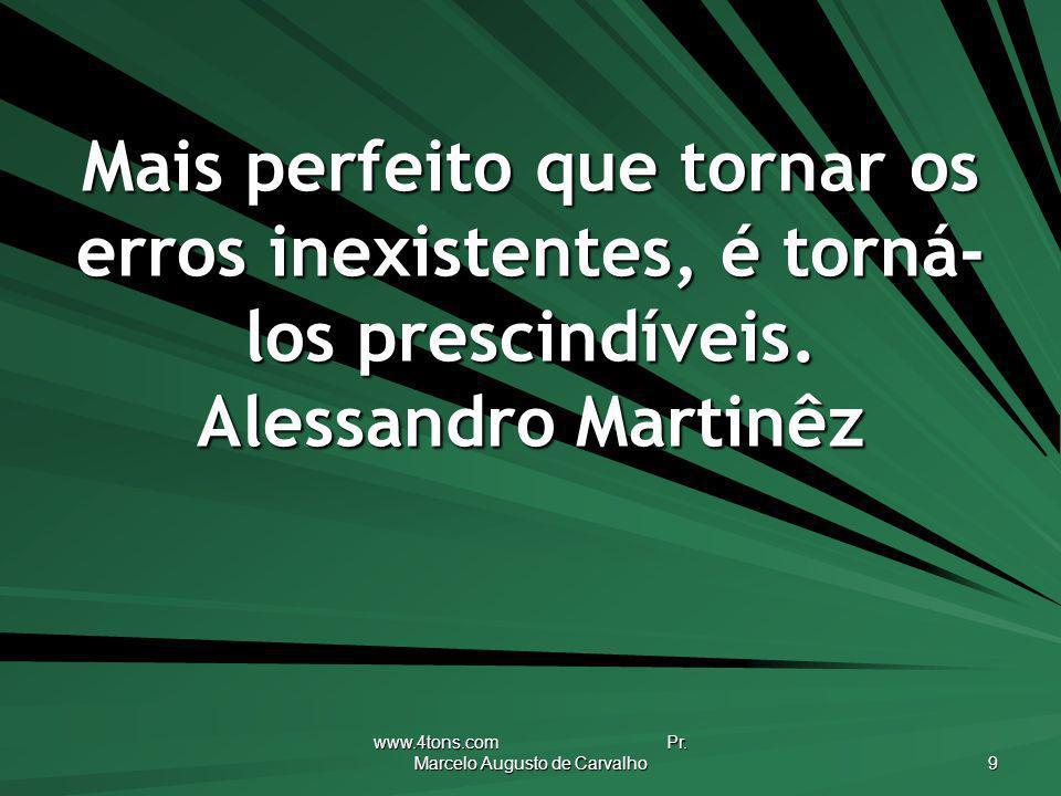 www.4tons.com Pr. Marcelo Augusto de Carvalho 9 Mais perfeito que tornar os erros inexistentes, é torná- los prescindíveis. Alessandro Martinêz