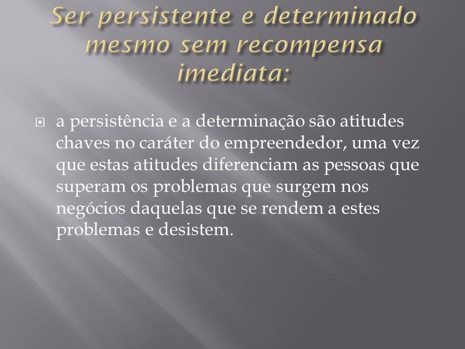  a persistência e a determinação são atitudes chaves no caráter do empreendedor, uma vez que estas atitudes diferenciam as pessoas que superam os problemas que surgem nos negócios daquelas que se rendem a estes problemas e desistem.