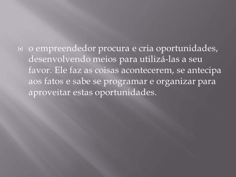  o empreendedor procura e cria oportunidades, desenvolvendo meios para utilizá-las a seu favor.