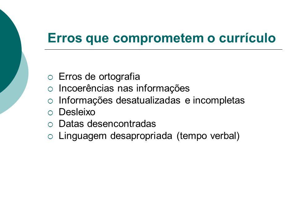 Erros que comprometem o currículo  Erros de ortografia  Incoerências nas informações  Informações desatualizadas e incompletas  Desleixo  Datas d
