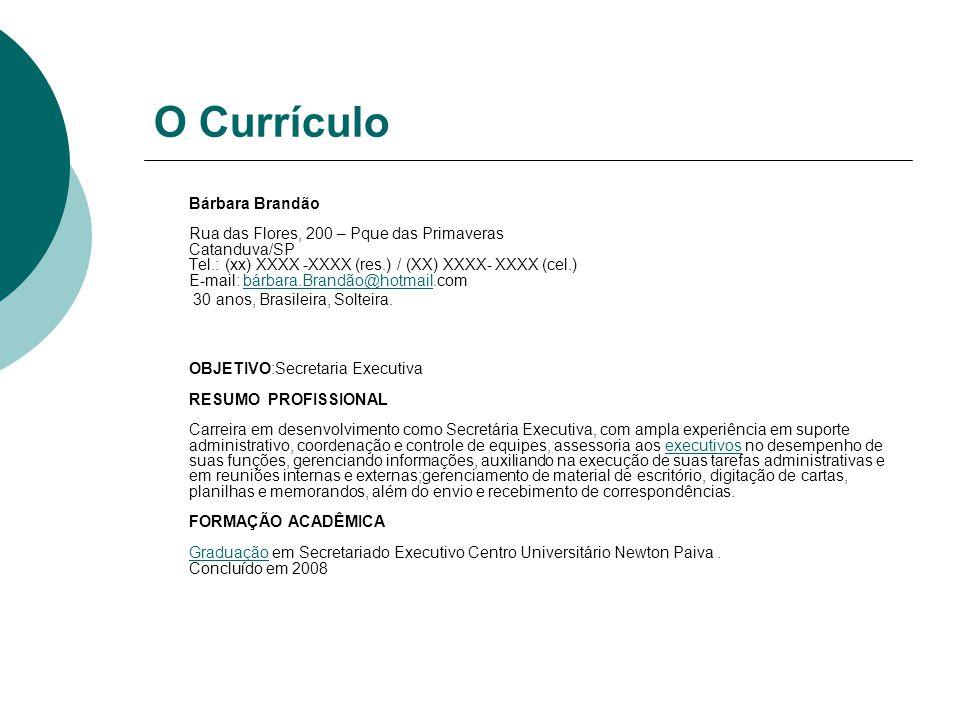 O Currículo Bárbara Brandão Rua das Flores, 200 – Pque das Primaveras Catanduva/SP Tel.: (xx) XXXX -XXXX (res.) / (XX) XXXX- XXXX (cel.) E-mail: bárba