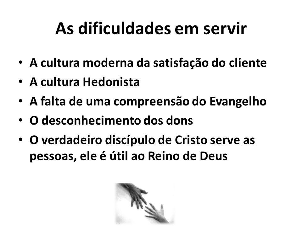 As dificuldades em servir A cultura moderna da satisfação do cliente A cultura Hedonista A falta de uma compreensão do Evangelho O desconhecimento dos dons O verdadeiro discípulo de Cristo serve as pessoas, ele é útil ao Reino de Deus