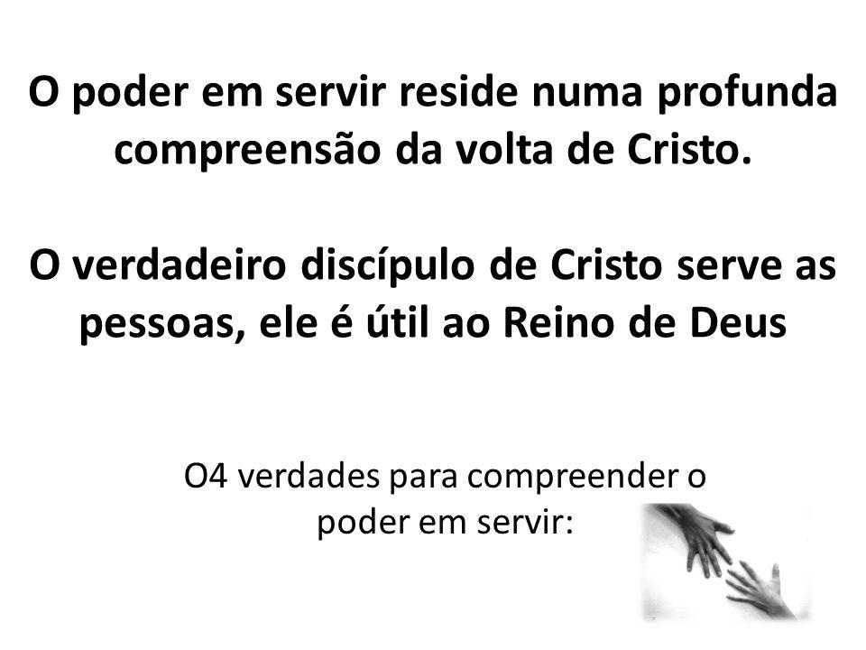 O poder em servir reside numa profunda compreensão da volta de Cristo. O verdadeiro discípulo de Cristo serve as pessoas, ele é útil ao Reino de Deus