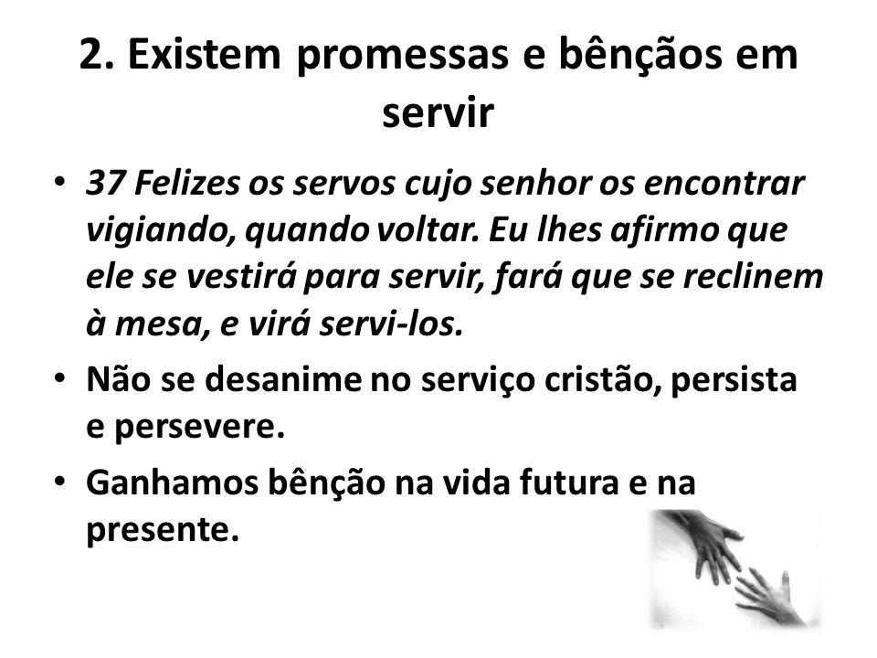 2. Existem promessas e bênçãos em servir 37 Felizes os servos cujo senhor os encontrar vigiando, quando voltar. Eu lhes afirmo que ele se vestirá para