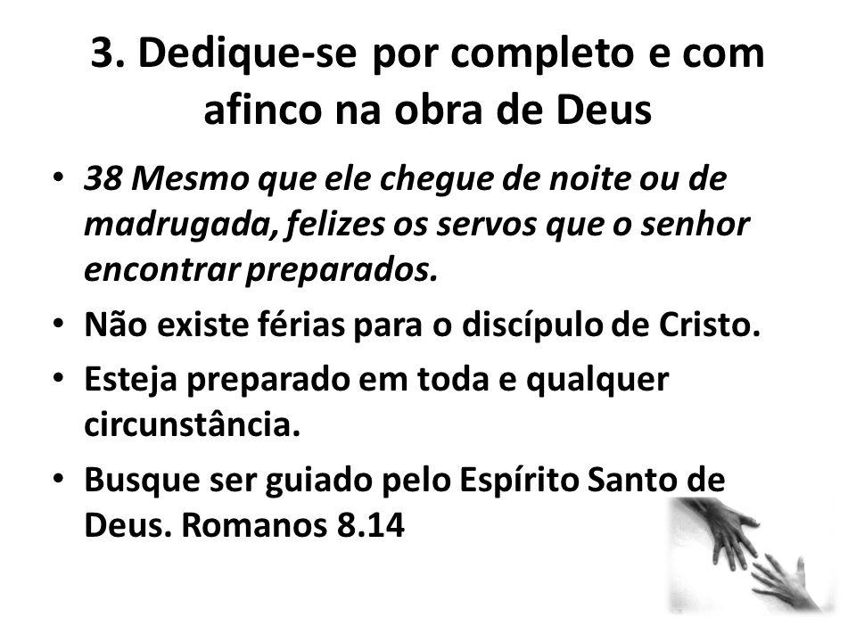 3. Dedique-se por completo e com afinco na obra de Deus 38 Mesmo que ele chegue de noite ou de madrugada, felizes os servos que o senhor encontrar pre