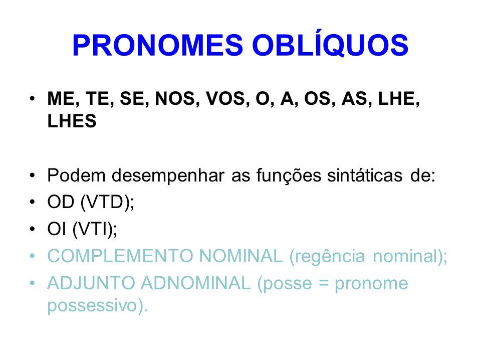 PRONOMES OBLÍQUOS ME, TE, SE, NOS, VOS, O, A, OS, AS, LHE, LHES Podem desempenhar as funções sintáticas de: OD (VTD); OI (VTI); COMPLEMENTO NOMINAL (regência nominal); ADJUNTO ADNOMINAL (posse = pronome possessivo).