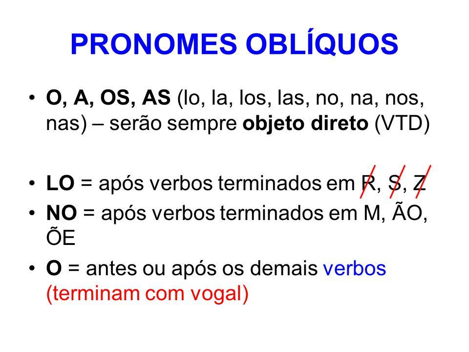 PRONOMES OBLÍQUOS O, A, OS, AS (lo, la, los, las, no, na, nos, nas) – serão sempre objeto direto (VTD) LO = após verbos terminados em R, S, Z NO = após verbos terminados em M, ÃO, ÕE O = antes ou após os demais verbos (terminam com vogal)