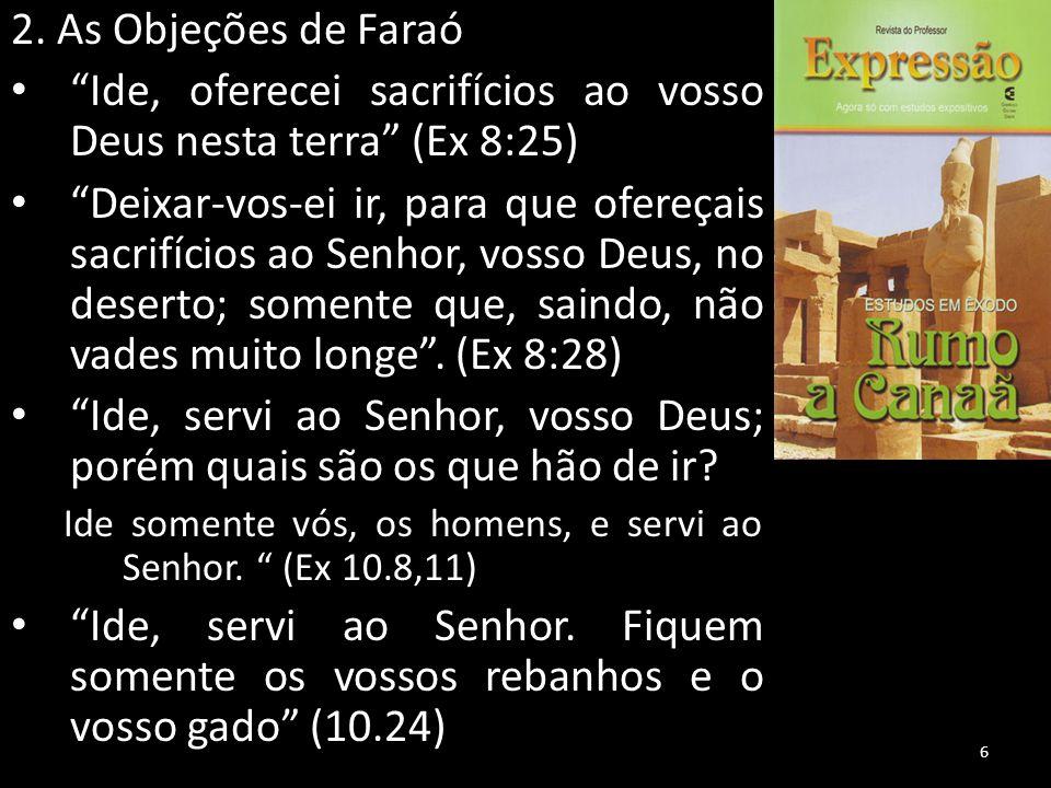 """2. As Objeções de Faraó """"Ide, oferecei sacrifícios ao vosso Deus nesta terra"""" (Ex 8:25) """"Deixar-vos-ei ir, para que ofereçais sacrifícios ao Senhor, v"""