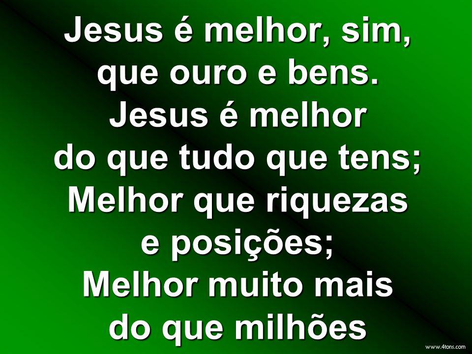 Jesus é melhor, sim, que ouro e bens. Jesus é melhor do que tudo que tens; Melhor que riquezas e posições; Melhor muito mais do que milhões