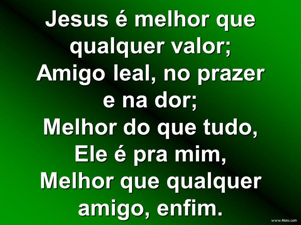 Jesus é melhor que qualquer valor; Amigo leal, no prazer e na dor; Melhor do que tudo, Ele é pra mim, Melhor que qualquer amigo, enfim.