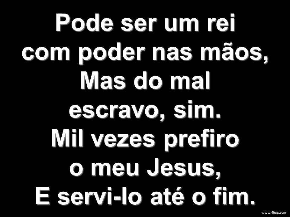 Pode ser um rei com poder nas mãos, Mas do mal escravo, sim. Mil vezes prefiro o meu Jesus, E servi-lo até o fim.