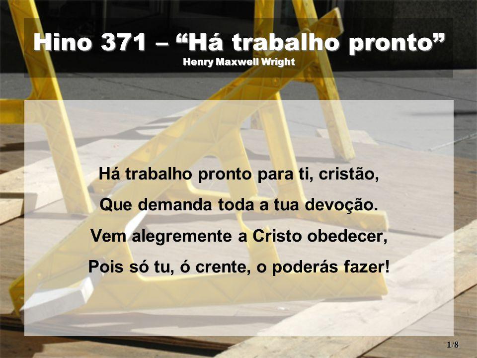 Hino 371 – Há trabalho pronto Henry Maxwell Wright Há trabalho pronto para ti, cristão, Que demanda toda a tua devoção.