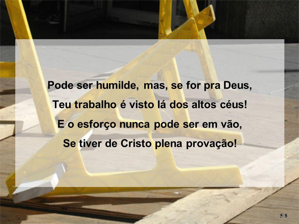 Pode ser humilde, mas, se for pra Deus, Teu trabalho é visto lá dos altos céus.